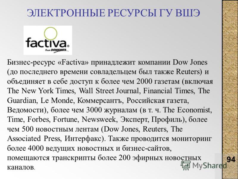 94 ЭЛЕКТРОННЫЕ РЕСУРСЫ ГУ ВШЭ Бизнес-ресурс «Factiva» принадлежит компании Dow Jones (до последнего времени совладельцем был также Reuters) и объединяет в себе доступ к более чем 2000 газетам (включая The New York Times, Wall Street Journal, Financia