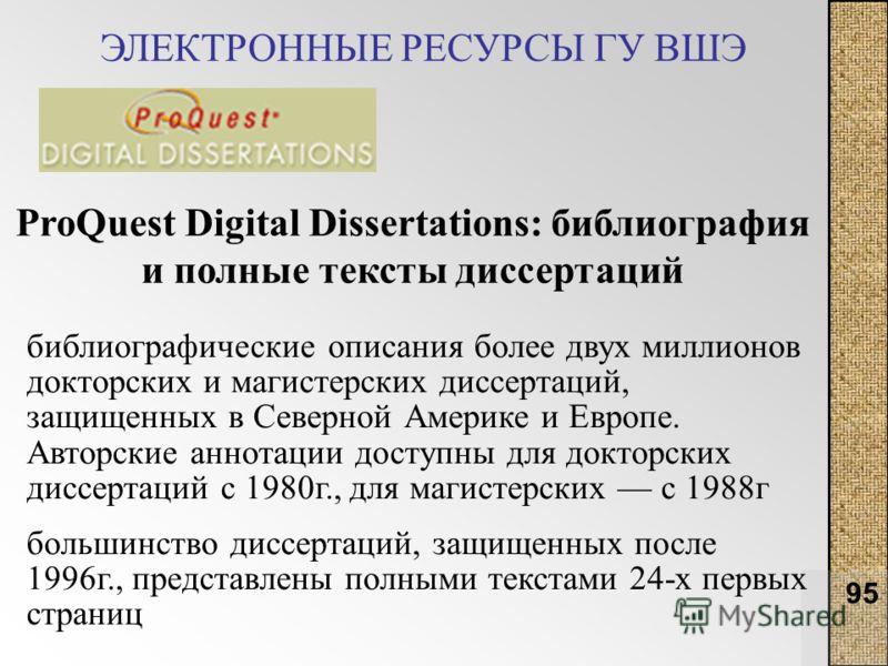 95 ЭЛЕКТРОННЫЕ РЕСУРСЫ ГУ ВШЭ ProQuest Digital Dissertations: библиография и полные тексты диссертаций библиографические описания более двух миллионов докторских и магистерских диссертаций, защищенных в Северной Америке и Европе. Авторские аннотации