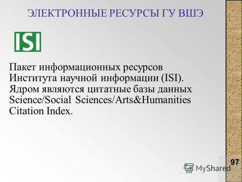 97 ЭЛЕКТРОННЫЕ РЕСУРСЫ ГУ ВШЭ Пакет информационных ресурсов Института научной информации (ISI). Ядром являются цитатные базы данных Science/Social Sciences/Arts&Humanities Citation Index.