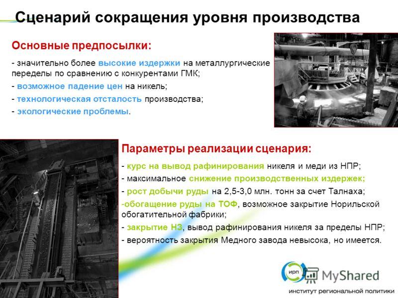 Сценарий сокращения уровня производства Основные предпосылки: - значительно более высокие издержки на металлургические переделы по сравнению с конкурентами ГМК; - возможное падение цен на никель; - технологическая отсталость производства; - экологиче