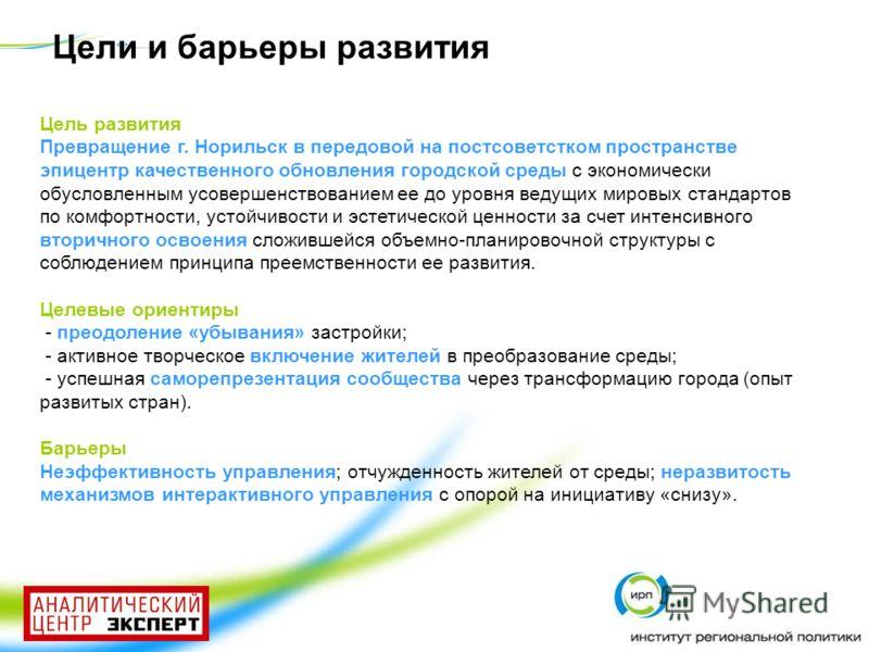 Цель развития Превращение г. Норильск в передовой на постсоветстком пространстве эпицентр качественного обновления городской среды с экономически обусловленным усовершенствованием ее до уровня ведущих мировых стандартов по комфортности, устойчивости