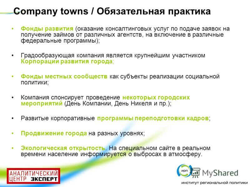 Company towns / Обязательная практика Фонды развития (оказание консалтинговых услуг по подаче заявок на получение займов от различных агентств, на включение в различные федеральные программы); Градообразующая компания является крупнейшим участником К