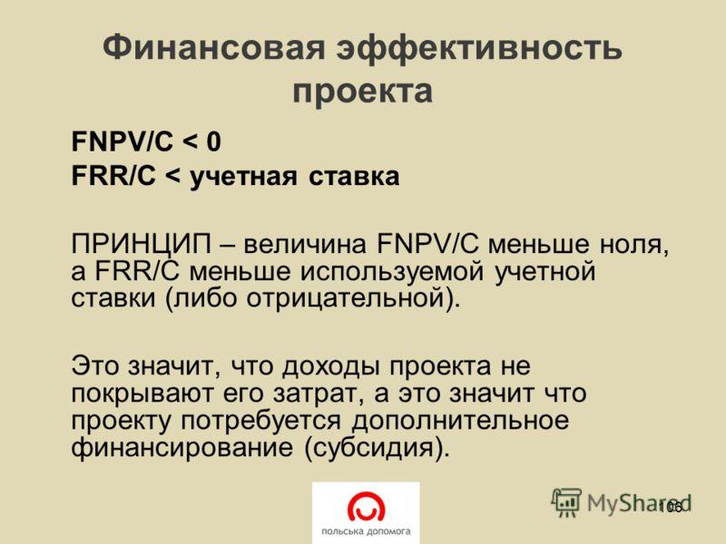 Финансовая эффективность проекта FNPV/C < 0 FRR/C < учетная ставка ПРИНЦИП – величина FNPV/C меньше ноля, а FRR/C меньше используемой учетной ставки (либо отрицательной). Это значит, что доходы проекта не покрывают его затрат, а это значит что проект