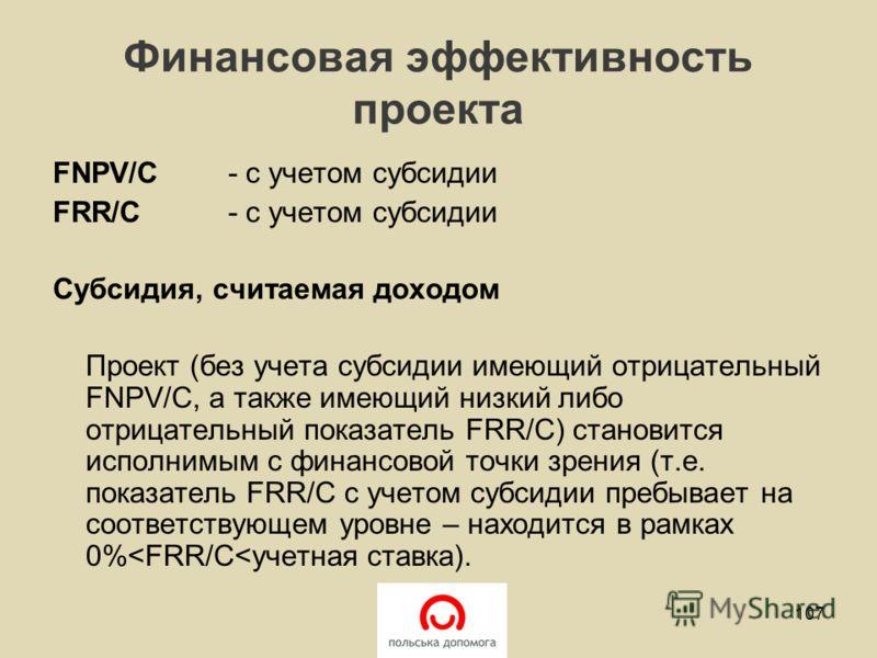 Финансовая эффективность проекта FNPV/C- с учетом субсидии FRR/C - с учетом субсидии Субсидия, считаемая доходом Проект (без учета субсидии имеющий отрицательный FNPV/C, а также имеющий низкий либо отрицательный показатель FRR/C) становится исполнимы