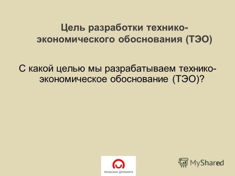 Цель разработки технико- экономического обоснования (ТЭО) С какой целью мы разрабатываем технико- экономическое обоснование (ТЭО)? 11
