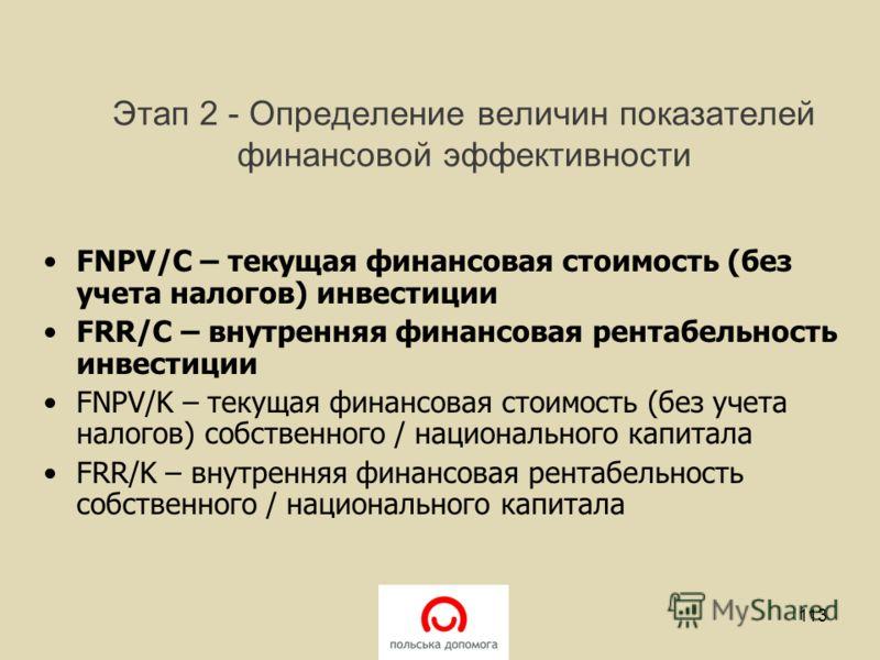 Этап 2 - Определение величин показателей финансовой эффективности FNPV/C – текущая финансовая стоимость (без учета налогов) инвестиции FRR/C – внутренняя финансовая рентабельность инвестиции FNPV/K – текущая финансовая стоимость (без учета налогов) с