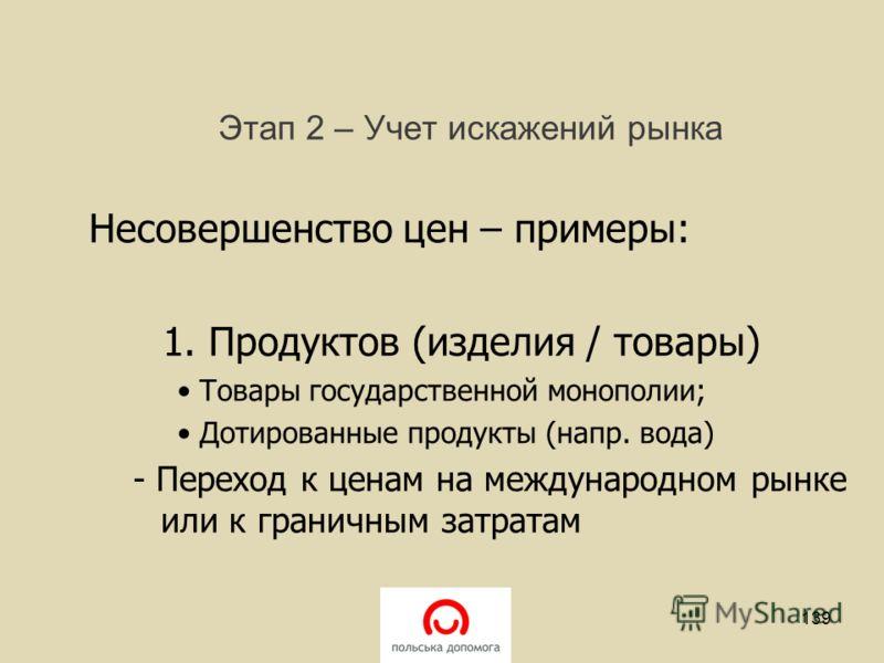 Этап 2 – Учет искажений рынка Несовершенство цен – примеры: 1. Продуктов (изделия / товары) Товары государственной монополии; Дотированные продукты (напр. вода) - Переход к ценам на международном рынке или к граничным затратам 139