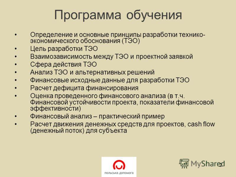 Программа обучения Определение и основные принципы разработки технико- экономического обоснования (ТЭО) Цель разработки ТЭО Взаимозависимость между ТЭО и проектной заявкой Сфера действия ТЭО Анализ ТЭО и альтернативных решений Финансовые исходные дан