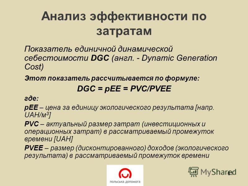 Анализ эффективности по затратам Показатель единичной динамической себестоимости DGC (англ. - Dynamic Generation Cost) Этот показатель рассчитывается по формуле: DGC = pEE = PVC/PVEE где: pEE – цена за единицу экологического результата [напр. UAH/м 3