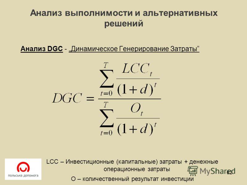 Анализ выполнимости и альтернативных решений Анализ DGC - Динамическое Генерирование Затраты 62 LCC – Инвестиционные (капитальные) затраты + денежные операционные затраты O – количественный результат инвестиции