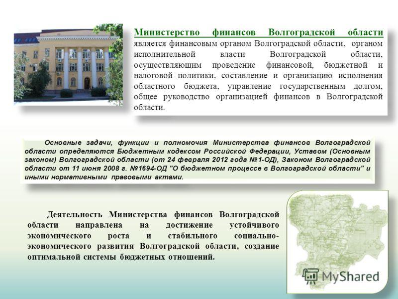 Министерство финансов Волгоградской области является финансовым органом Волгоградской области, органом исполнительной власти Волгоградской области, осуществляющим проведение финансовой, бюджетной и налоговой политики, составление и организацию исполн