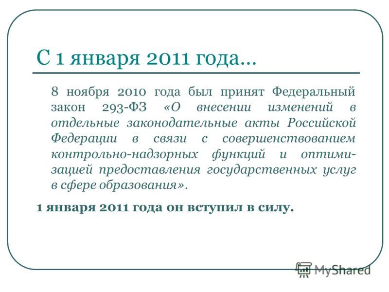 С 1 января 2011 года… 8 ноября 2010 года был принят Федеральный закон 293-ФЗ «О внесении изменений в отдельные законодательные акты Российской Федерации в связи с совершенствованием контрольно-надзорных функций и оптими- зацией предоставления государ