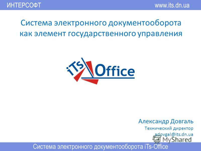 Система электронного документооборота как элемент государственного управления Александр Довгаль Технический директор adovgal@its.dn.ua