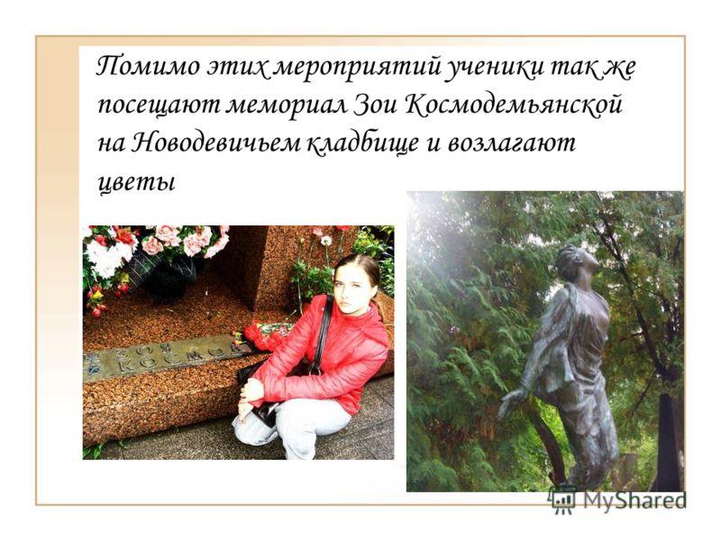 Помимо этих мероприятий ученики так же посещают мемориал Зои Космодемьянской на Новодевичьем кладбище и возлагают цветы