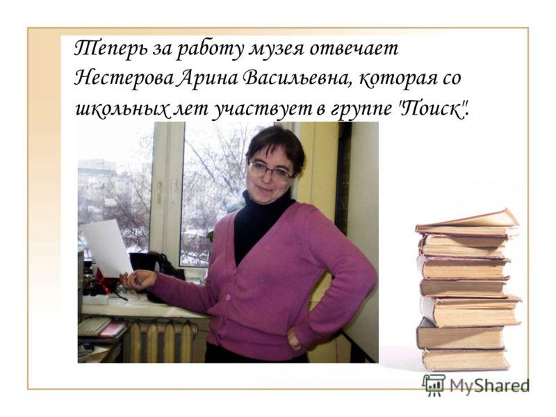 Теперь за работу музея отвечает Нестерова Арина Васильевна, которая со школьных лет участвует в группе Поиск.