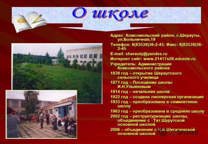 Адрес: Комсомольский район, с.Шерауты, ул.Больничная,19 Телефон: 8(83539)36-2-45; Факс: 8(83539)36- 2-45 Е-mail: sherauty@yandex.ru Интернет сайт: www.21417s08.edusite.ru Учредитель: Администрация Комсомольского района 1839 год – открытие Шераутского