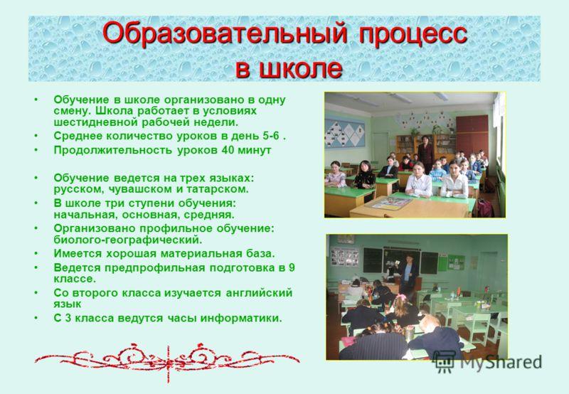 Образовательный процесс в школе Обучение в школе организовано в одну смену. Школа работает в условиях шестидневной рабочей недели. Среднее количество уроков в день 5-6. Продолжительность уроков 40 минут Обучение ведется на трех языках: русском, чуваш