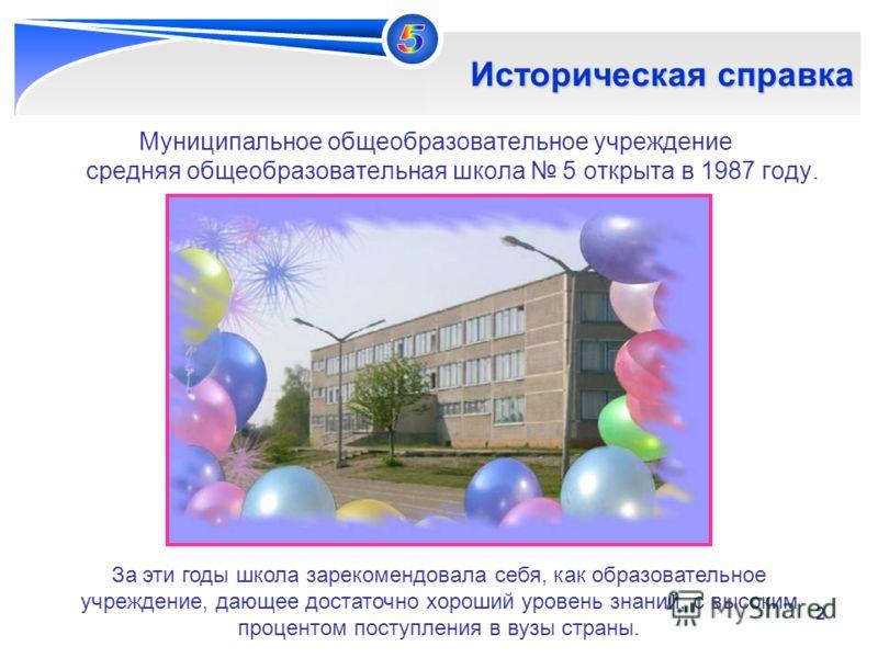 2 Историческая справка Муниципальное общеобразовательное учреждение средняя общеобразовательная школа 5 открыта в 1987 году. За эти годы школа зарекомендовала себя, как образовательное учреждение, дающее достаточно хороший уровень знаний, с высоким п