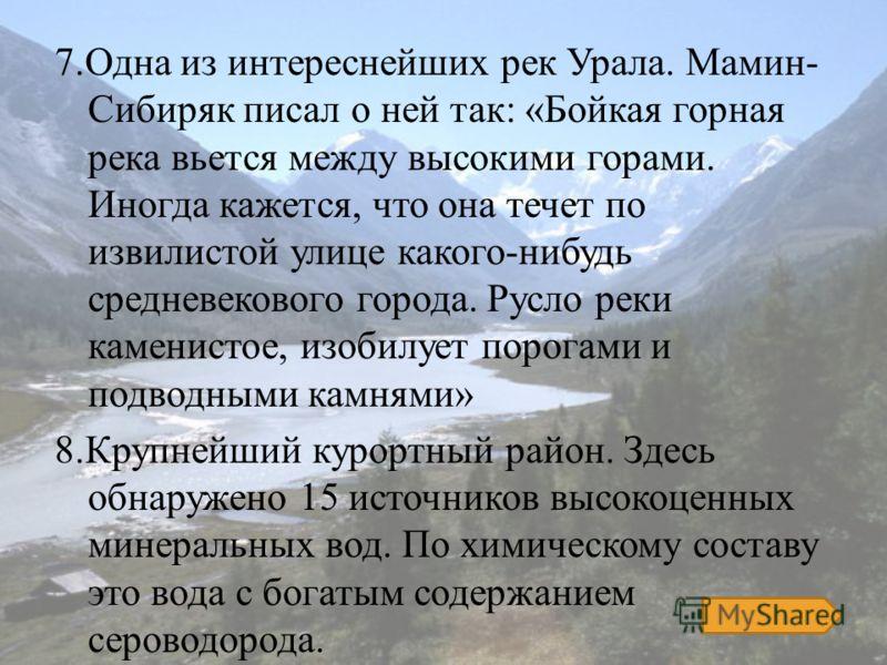 7.Одна из интереснейших рек Урала. Мамин- Сибиряк писал о ней так: «Бойкая горная река вьется между высокими горами. Иногда кажется, что она течет по извилистой улице какого-нибудь средневекового города. Русло реки каменистое, изобилует порогами и по
