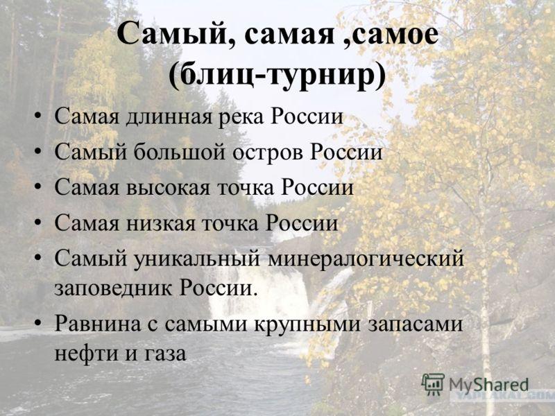 Самый, самая,самое (блиц-турнир) Самая длинная река России Самый большой остров России Самая высокая точка России Самая низкая точка России Самый уникальный минералогический заповедник России. Равнина с самыми крупными запасами нефти и газа