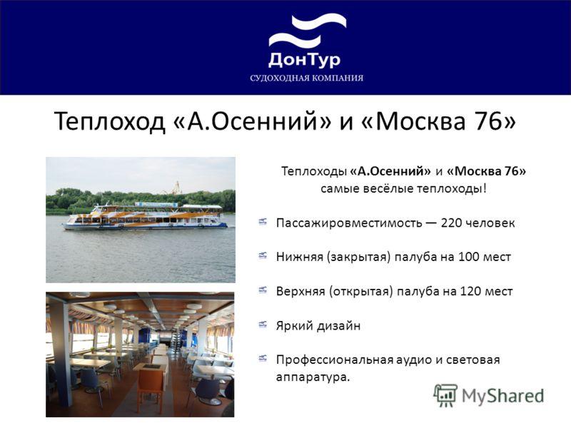 Теплоход «А.Осенний» и «Москва 76» Теплоходы «А.Осенний» и «Москва 76» самые весёлые теплоходы! Пассажировместимость 220 человек Нижняя (закрытая) палуба на 100 мест Верхняя (открытая) палуба на 120 мест Яркий дизайн Профессиональная аудио и световая