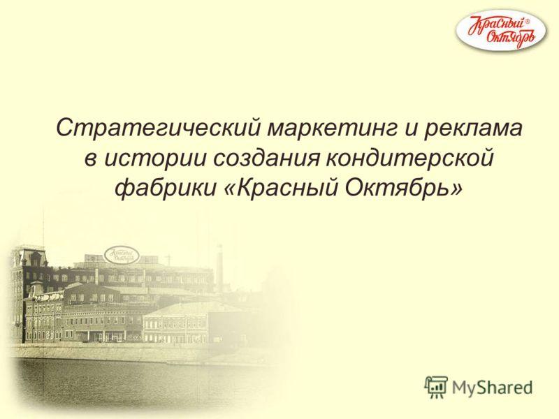 Стратегический маркетинг и реклама в истории создания кондитерской фабрики «Красный Октябрь»