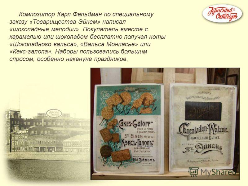 Композитор Карл Фельдман по специальному заказу «Товарищества Эйнем» написал «шоколадные мелодии». Покупатель вместе с карамелью или шоколадом бесплатно получал ноты «Шоколадного вальса», «Вальса Монпасье» или «Кекс-галопа». Наборы пользовались больш
