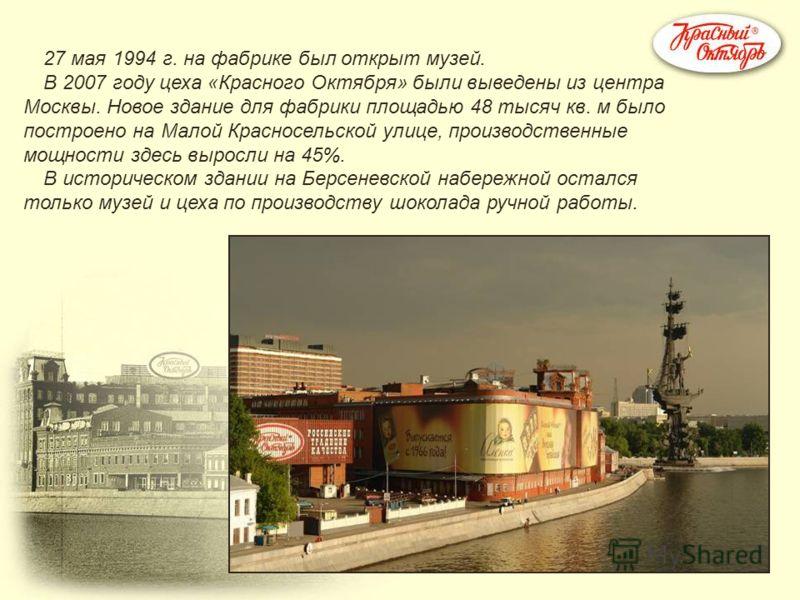 27 мая 1994 г. на фабрике был открыт музей. В 2007 году цеха «Красного Октября» были выведены из центра Москвы. Новое здание для фабрики площадью 48 тысяч кв. м было построено на Малой Красносельской улице, производственные мощности здесь выросли на