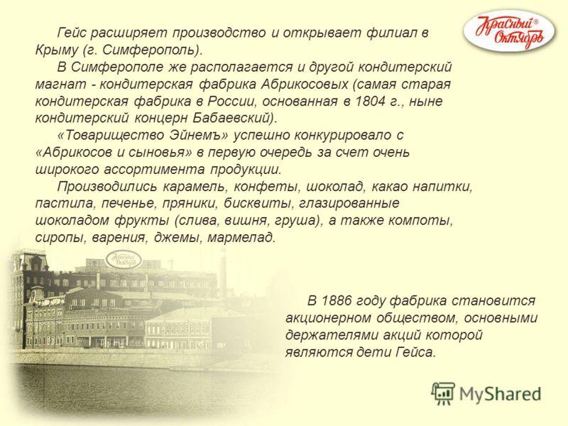 Гейс расширяет производство и открывает филиал в Крыму (г. Симферополь). В Симферополе же располагается и другой кондитерский магнат - кондитерская фабрика Абрикосовых (самая старая кондитерская фабрика в России, основанная в 1804 г., ныне кондитерск