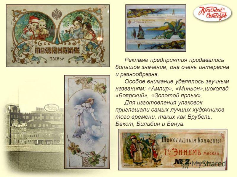 Рекламе предприятия придавалось большое значение, она очень интересна и разнообразна. Особое внимание уделялось звучным названиям: «Ампир», «Миньон»,шоколад «Боярский», «Золотой ярлык». Для изготовления упаковок приглашали самых лучших художников тог
