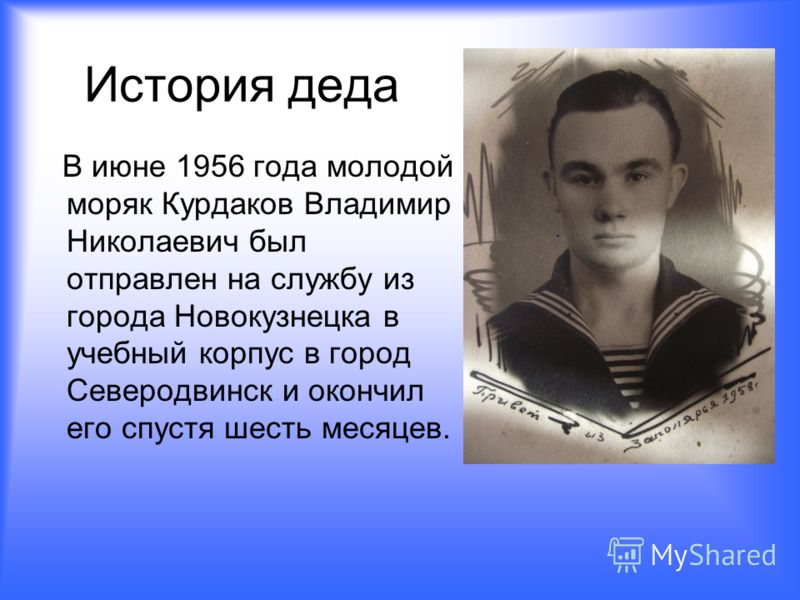 История деда В июне 1956 года молодой моряк Курдаков Владимир Николаевич был отправлен на службу из города Новокузнецка в учебный корпус в город Северодвинск и окончил его спустя шесть месяцев.