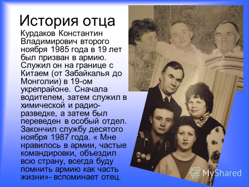 История отца Курдаков Константин Владимирович второго ноября 1985 года в 19 лет был призван в армию. Служил он на границе с Китаем (от Забайкалья до Монголии) в 19-ом укрепрайоне. Сначала водителем, затем служил в химической и радио- разведке, а зате