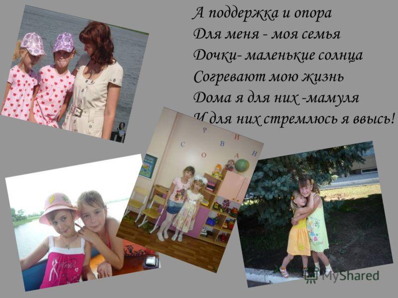 А поддержка и опора Для меня - моя семья Дочки- маленькие солнца Согревают мою жизнь Дома я для них -мамуля И для них стремлюсь я ввысь!
