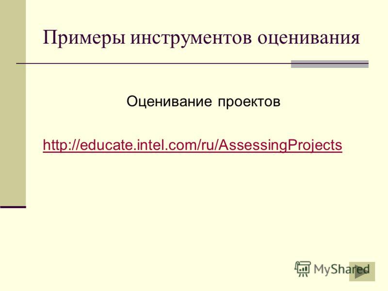 Примеры инструментов оценивания Оценивание проектов http://educate.intel.com/ru/AssessingProjects