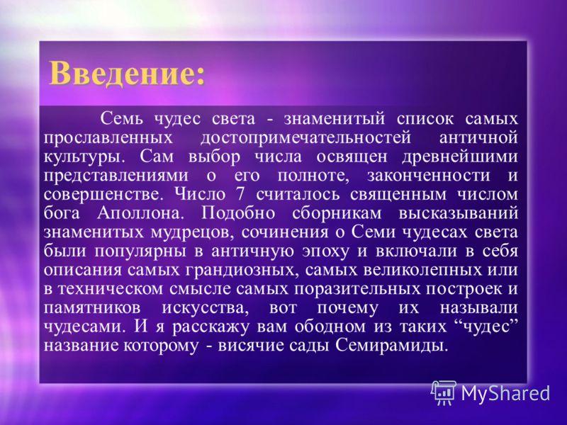 Введение: Семь чудес света - знаменитый список самых прославленных достопримечательностей античной культуры. Сам выбор числа освящен древнейшими представлениями о его полноте, законченности и совершенстве. Число 7 считалось священным числом бога Апол