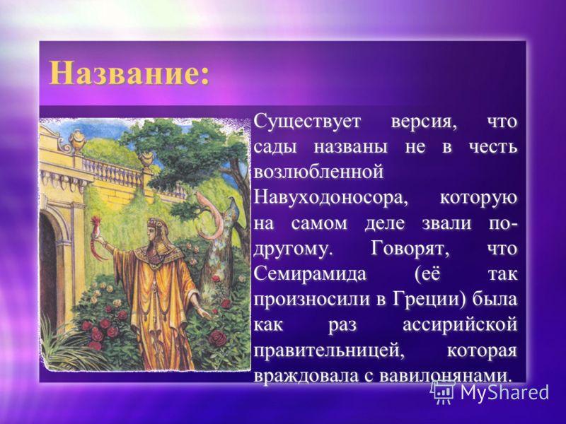 Название: Существует версия, что сады названы не в честь возлюбленной Навуходоносора, которую на самом деле звали по- другому. Говорят, что Семирамида (её так произносили в Греции) была как раз ассирийской правительницей, которая враждовала с вавилон