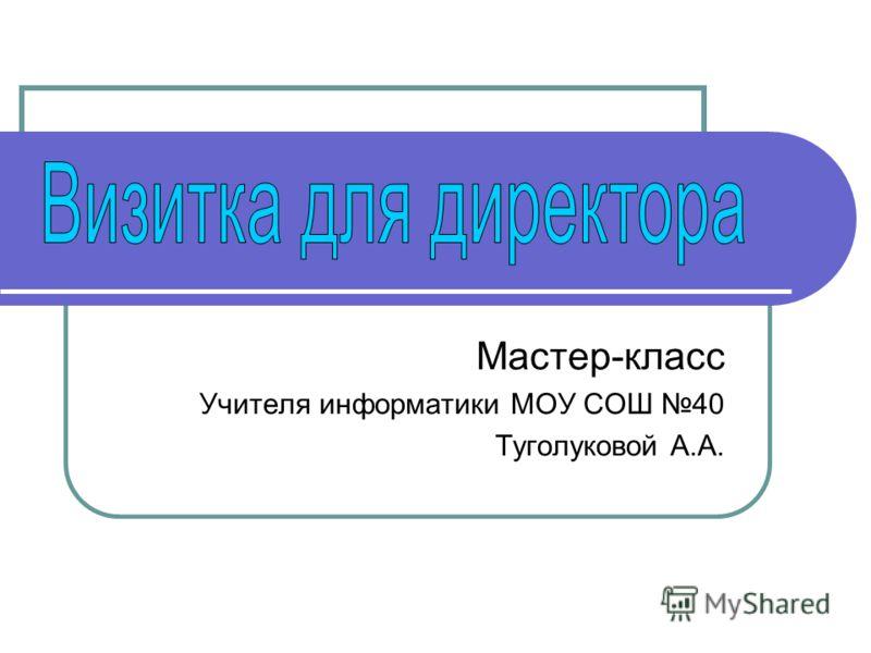 Мастер-класс Учителя информатики МОУ СОШ 40 Туголуковой А.А.