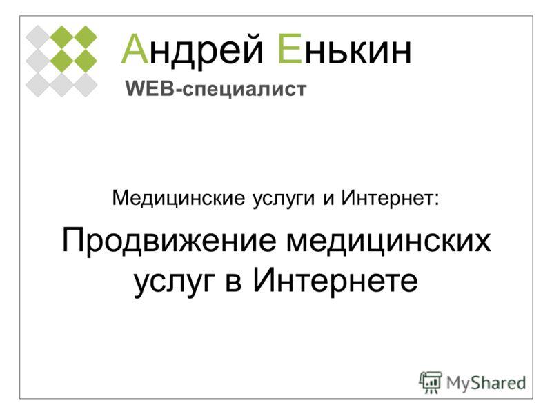 Андрей Енькин WEB-специалист Медицинские услуги и Интернет: Продвижение медицинских услуг в Интернете