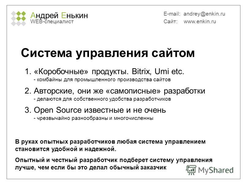 Андрей Енькин WEB-специалист E-mail: andrey@enkin.ru Сайт: www.enkin.ru Система управления сайтом 1.«Коробочные» продукты. Bitrix, Umi etc. - комбайны для промышленного производства сайтов 2.Авторские, они же «самописные» разработки - делаются для со
