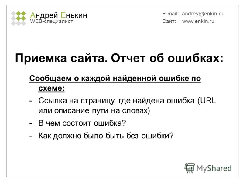 Андрей Енькин WEB-специалист E-mail: andrey@enkin.ru Сайт: www.enkin.ru Приемка сайта. Отчет об ошибках: Сообщаем о каждой найденной ошибке по схеме: -Ссылка на страницу, где найдена ошибка (URL или описание пути на словах) -В чем состоит ошибка? -Ка