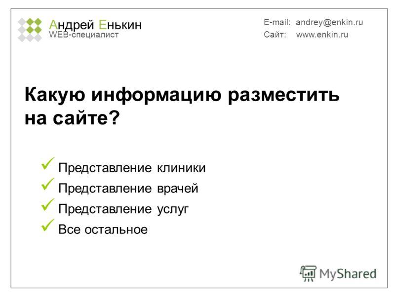 Андрей Енькин WEB-специалист E-mail: andrey@enkin.ru Сайт: www.enkin.ru Какую информацию разместить на сайте? Представление клиники Представление врачей Представление услуг Все остальное