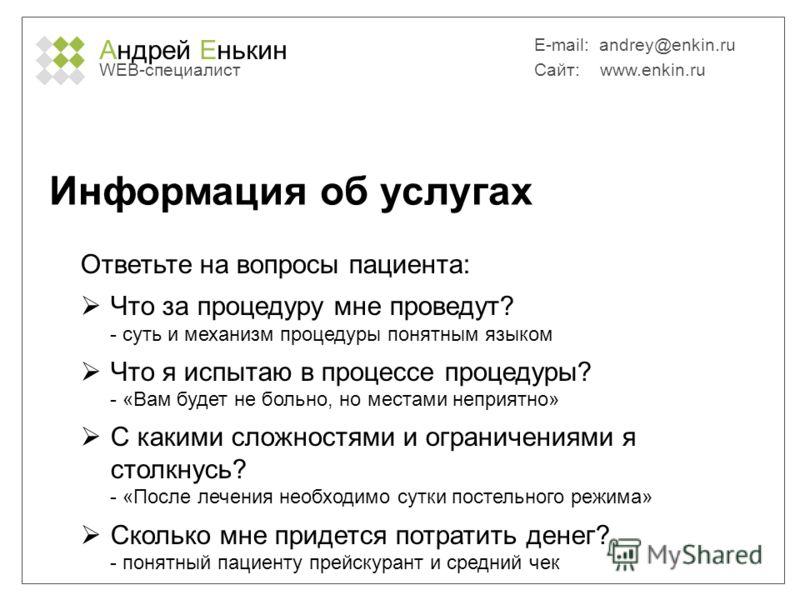 Андрей Енькин WEB-специалист E-mail: andrey@enkin.ru Сайт: www.enkin.ru Информация об услугах Ответьте на вопросы пациента: Что за процедуру мне проведут? - суть и механизм процедуры понятным языком Что я испытаю в процессе процедуры? - «Вам будет не