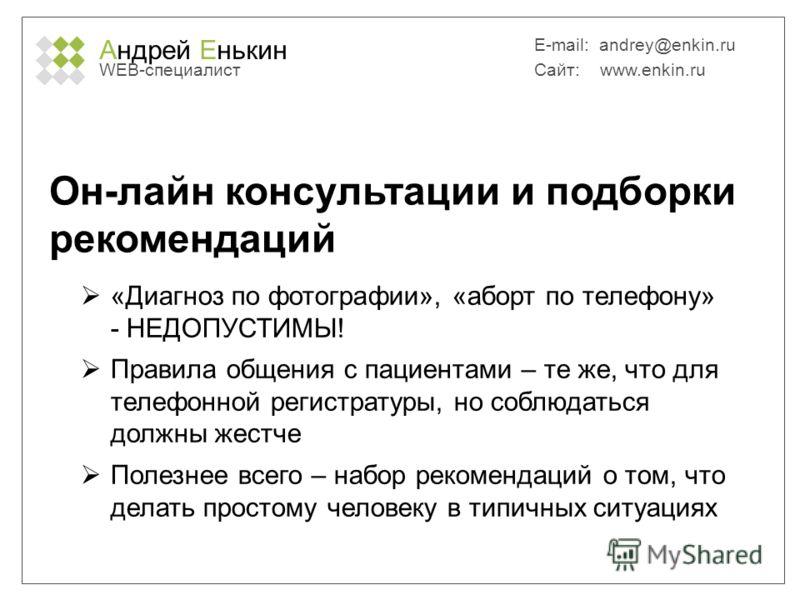 Андрей Енькин WEB-специалист E-mail: andrey@enkin.ru Сайт: www.enkin.ru Он-лайн консультации и подборки рекомендаций «Диагноз по фотографии», «аборт по телефону» - НЕДОПУСТИМЫ! Правила общения с пациентами – те же, что для телефонной регистратуры, но