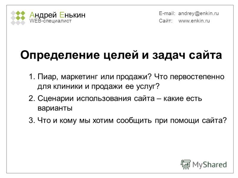 Андрей Енькин WEB-специалист E-mail: andrey@enkin.ru Сайт: www.enkin.ru Определение целей и задач сайта 1.Пиар, маркетинг или продажи? Что первостепенно для клиники и продажи ее услуг? 2.Сценарии использования сайта – какие есть варианты 3.Что и кому