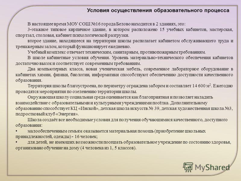 Условия осуществления образовательного процесса В настоящее время МОУ СОШ 16 города Белово находится в 2 зданиях, это: 3-этажное типовое кирпичное здание, в котором расположено 15 учебных кабинетов, мастерская, спортзал, столовая, кабинет психологиче