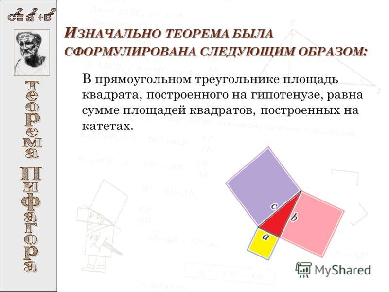 И ЗНАЧАЛЬНО ТЕОРЕМА БЫЛА СФОРМУЛИРОВАНА СЛЕДУЮЩИМ ОБРАЗОМ : В прямоугольном треугольнике площадь квадрата, построенного на гипотенузе, равна сумме площадей квадратов, построенных на катетах.