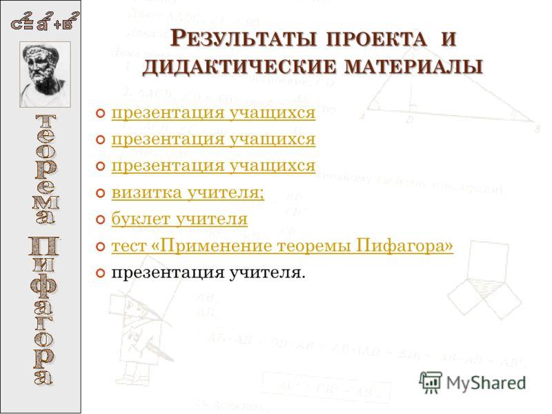 Р ЕЗУЛЬТАТЫ ПРОЕКТА И ДИДАКТИЧЕСКИЕ МАТЕРИАЛЫ презентация учащихся визитка учителя; буклет учителя тест «Применение теоремы Пифагора» презентация учителя.