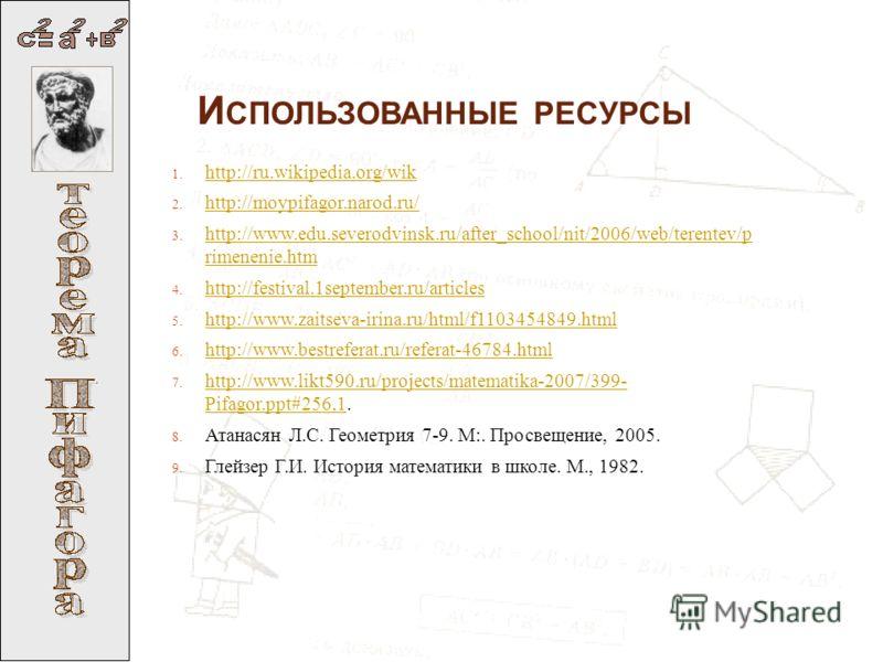 И СПОЛЬЗОВАННЫЕ РЕСУРСЫ : 1. http://ru.wikipedia.org/wik http://ru.wikipedia.org/wik 2. http://moypifagor.narod.ru/ http://moypifagor.narod.ru/ 3. http://www.edu.severodvinsk.ru/after_school/nit/2006/web/terentev/p rimenenie.htm http://www.edu.severo