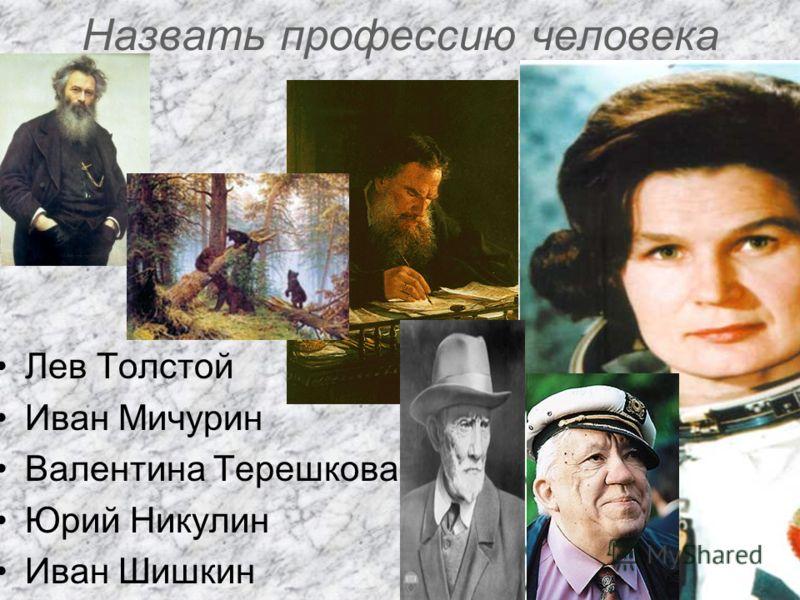 Назвать профессию человека Лев Толстой Иван Мичурин Валентина Терешкова Юрий Никулин Иван Шишкин