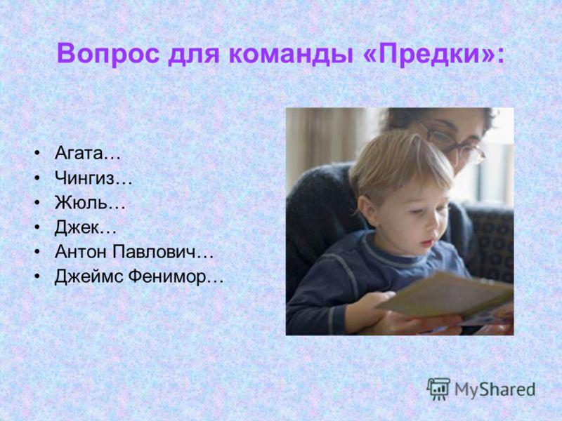 Вопрос для команды «Предки»: Агата… Чингиз… Жюль… Джек… Антон Павлович… Джеймс Фенимор…